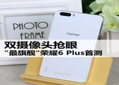 双摄像头抢眼 荣耀6 Plus全面首测 对比荣耀6/魅族MX4 Pro 能否孤独求败?