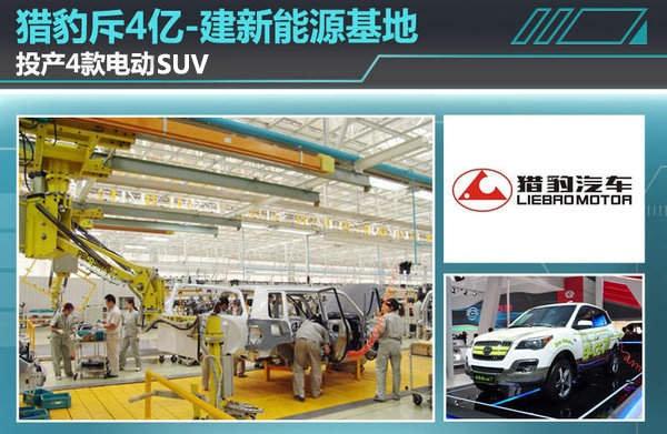 猎豹布局新能源:斥4亿建新能源基地 投产4款电动SUV