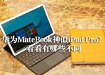 华为MateBook对比苹果iPad Pro全面解析 谁更适合你?
