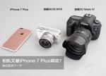 iPhone 7 Plus对比单反的拍照体验:相机又被手机调戏?