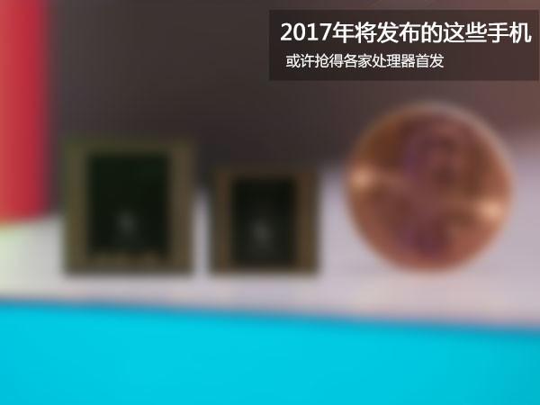2017各旗舰处理器首发手机预测