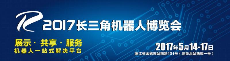2017长三角机器人博览会-5月余姚 盛大开幕!