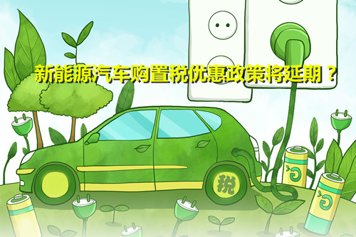 效果明显 行业期盼 新能源汽车购置税优惠政策将延期?