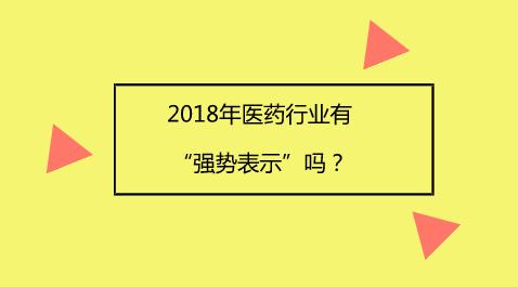 """2018年医药行业有""""强势表示""""吗?"""