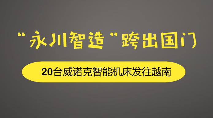 """""""永川智造""""跨出国门 20台威诺克智能机床发往越南"""