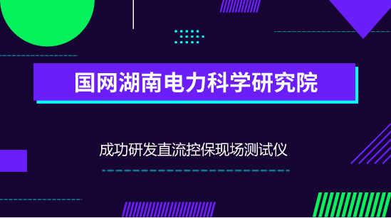 国网湖南电科院成功研发直流控保现场测试仪 填补国际空白