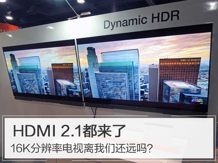 HDMI 2.1都来了,16K分辨率电视离我们还远吗?