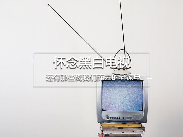 怀念黑白电视,还有那些离我们而去的老家电