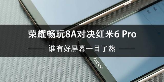 荣耀畅玩8A VS 红米6 Pro:谁有好屏幕一目了然