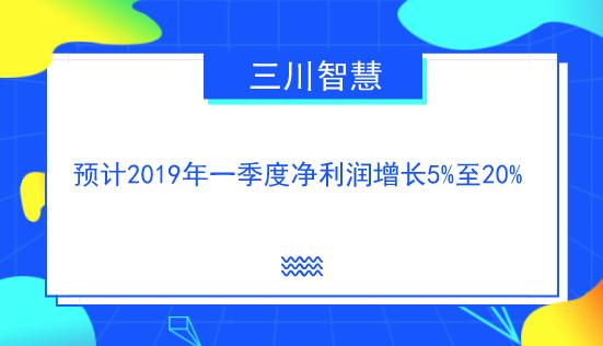 三川智慧预计一季度净利润增长5%至20%