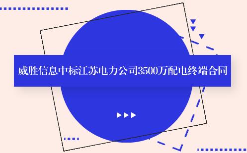 威胜信息中标江苏电力3500万元配电终端合同