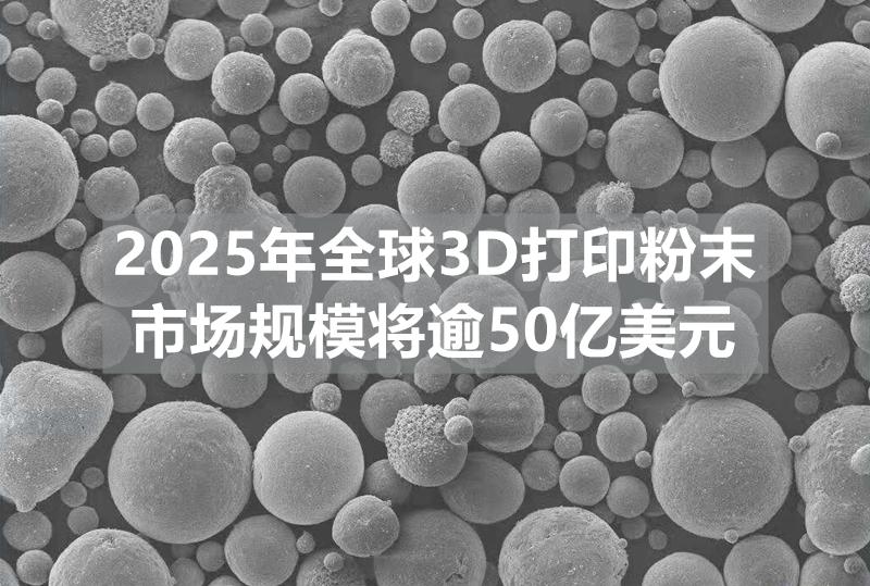 行业分析:未来规模可达50亿美元,增材制造金属粉末市场浅析