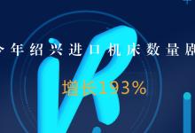 今年浙江绍兴进口机床数量较去年同期增长193%