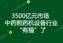 中药煎药机设备行业达3500亿元市场